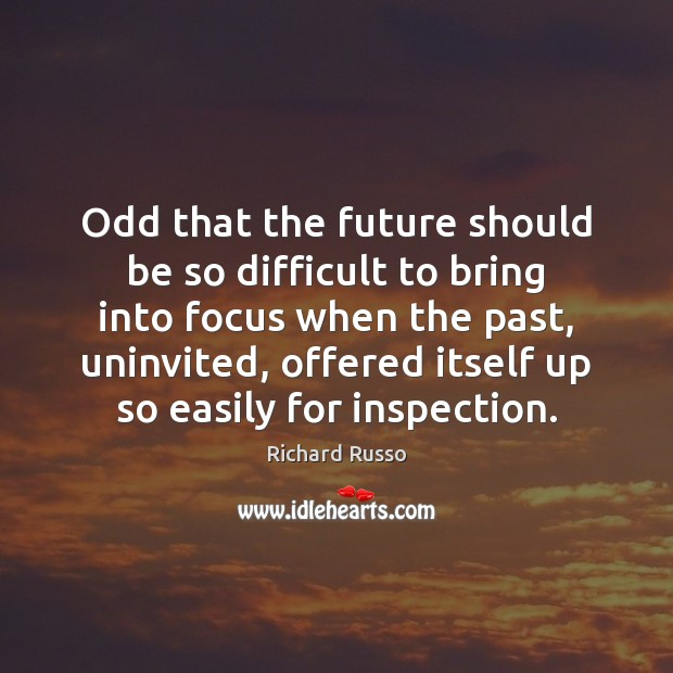 Odd that the future should be so difficult to bring into focus Richard Russo Picture Quote