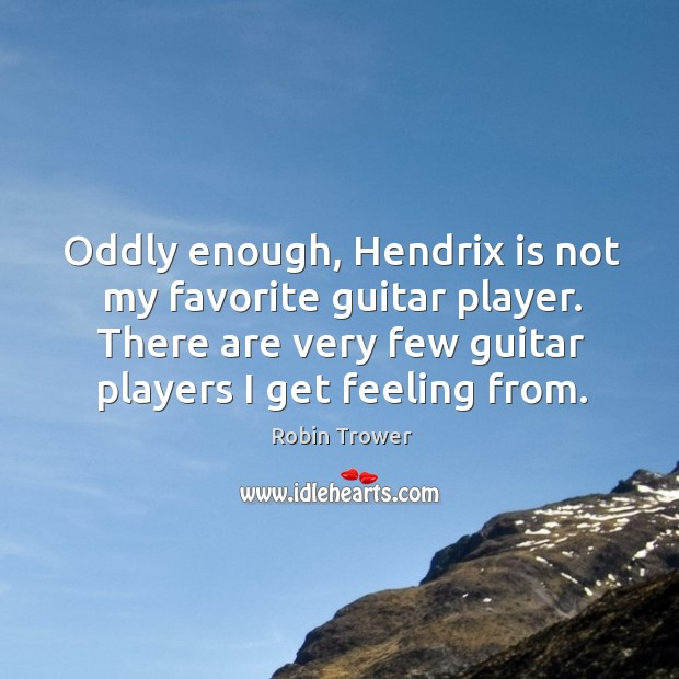 Oddly enough, Hendrix is not my favorite guitar player. There are very Image