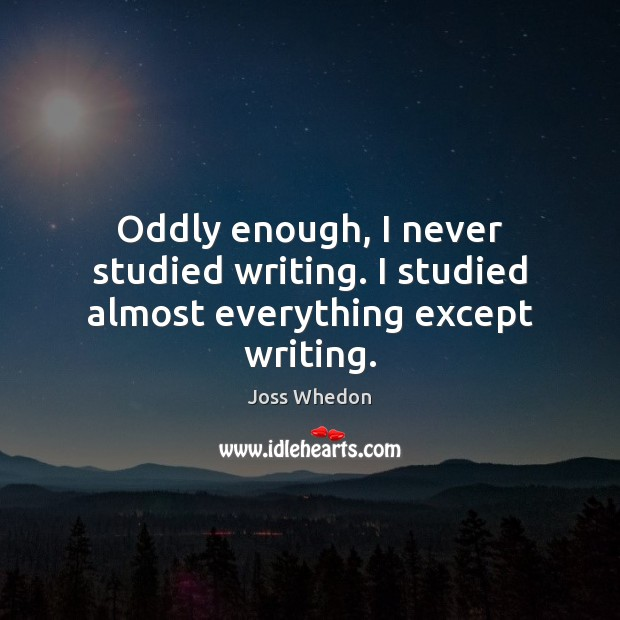 Oddly enough, I never studied writing. I studied almost everything except writing. Joss Whedon Picture Quote
