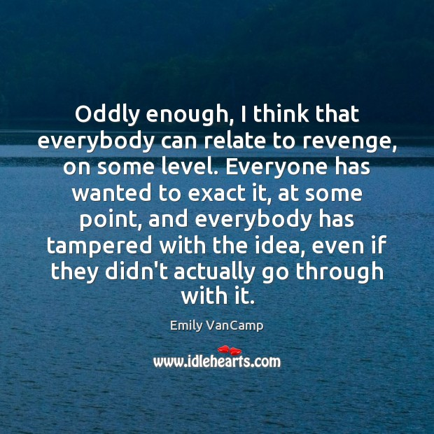 Oddly enough, I think that everybody can relate to revenge, on some Emily VanCamp Picture Quote