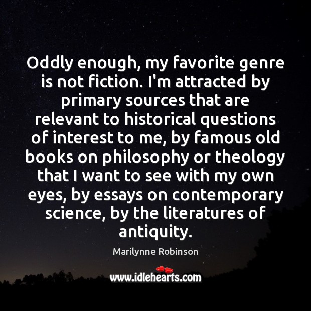 Oddly enough, my favorite genre is not fiction. I'm attracted by primary Marilynne Robinson Picture Quote