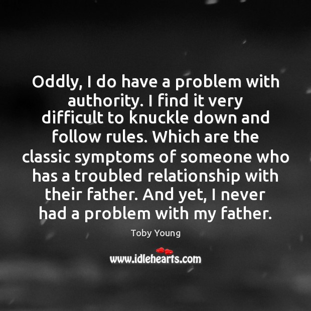 Oddly, I do have a problem with authority. I find it very Image