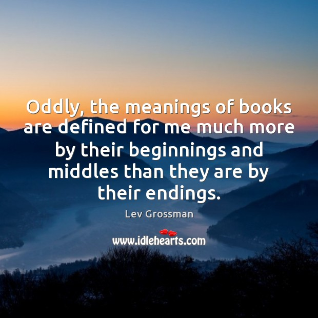 Oddly, the meanings of books are defined for me much more by Lev Grossman Picture Quote