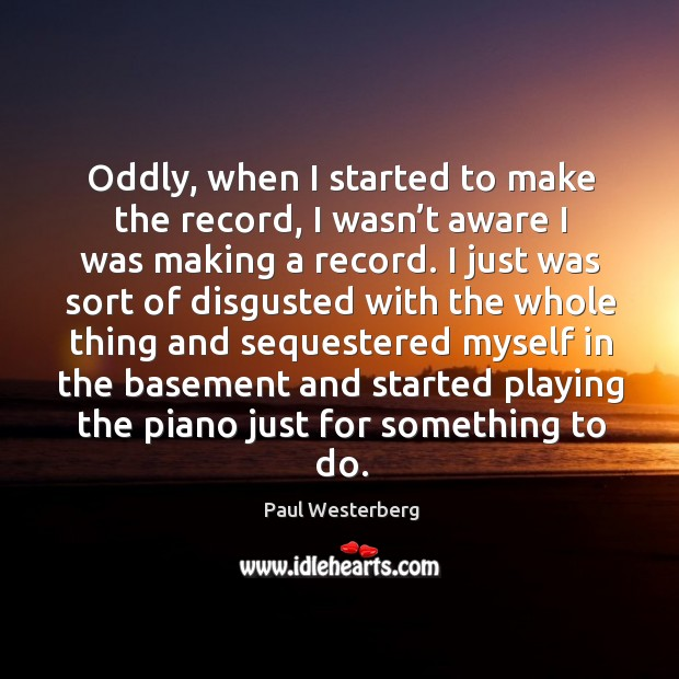 Oddly, when I started to make the record, I wasn't aware I was making a record. Paul Westerberg Picture Quote