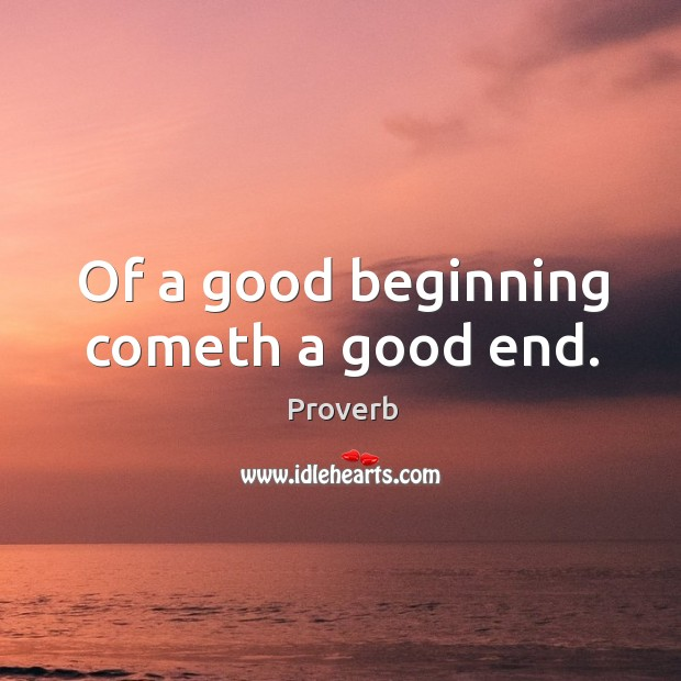 Of a good beginning cometh a good end. Image