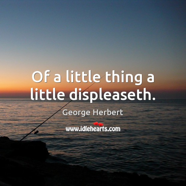 Of a little thing a little displeaseth. Image