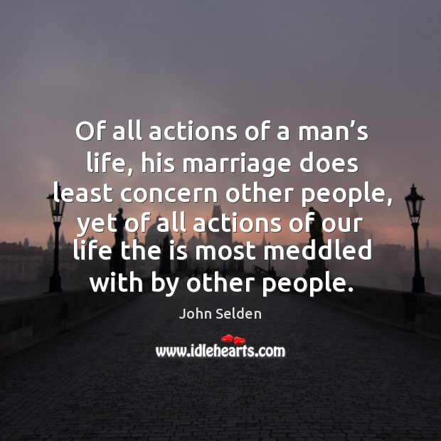 Of all actions of a man's life, his marriage does least concern other people Image