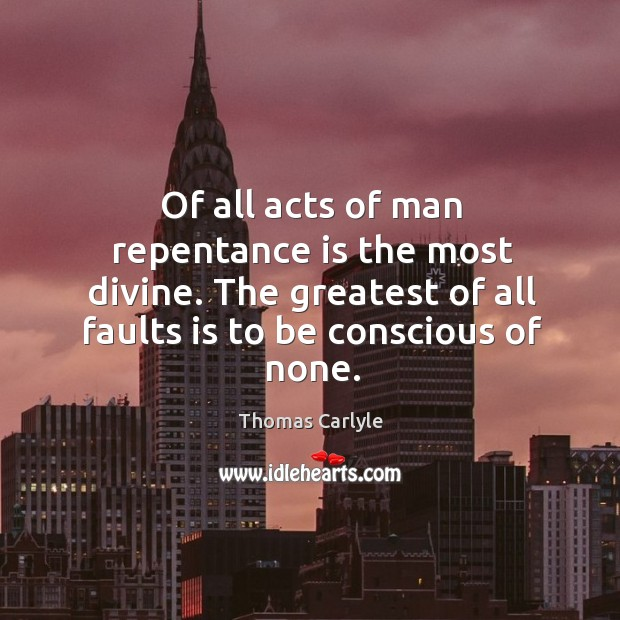 Of all acts of man repentance is the most divine. The greatest of all faults is to be conscious of none. Image