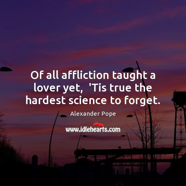 Of all affliction taught a lover yet,  'Tis true the hardest science to forget. Image