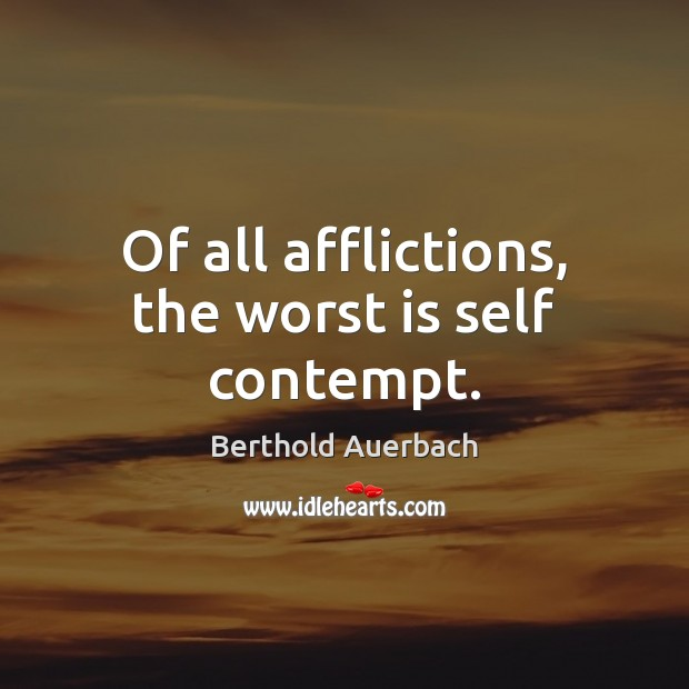 Of all afflictions, the worst is self contempt. Image