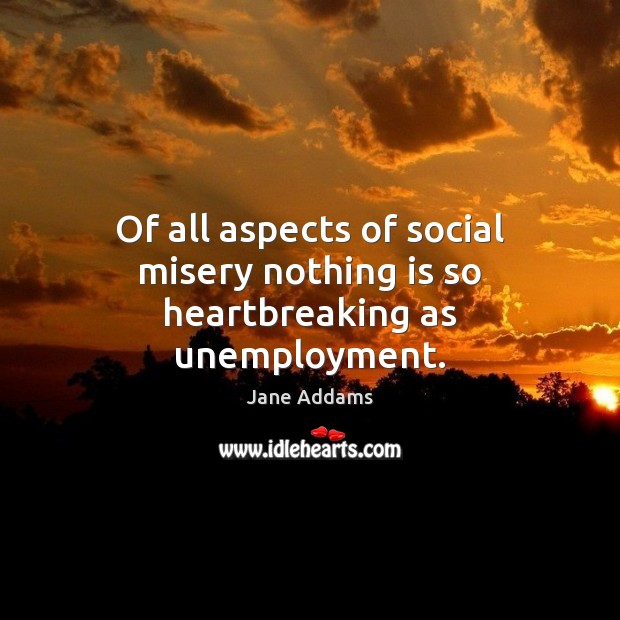Image, Of all aspects of social misery nothing is so heartbreaking as unemployment.