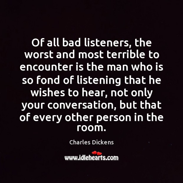 Of all bad listeners, the worst and most terrible to encounter is Image