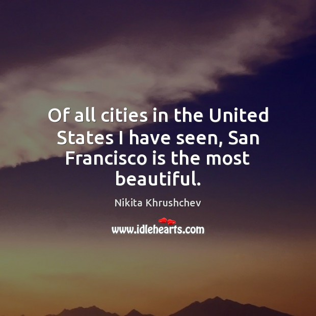 Of all cities in the United States I have seen, San Francisco is the most beautiful. Nikita Khrushchev Picture Quote