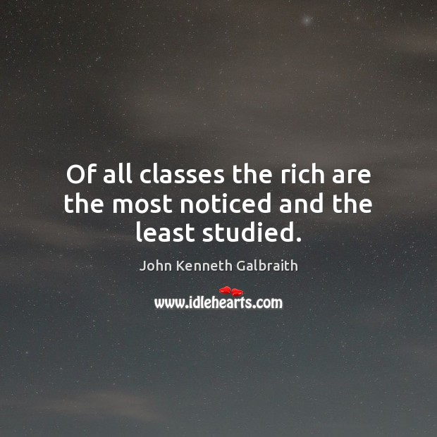 Of all classes the rich are the most noticed and the least studied. Image