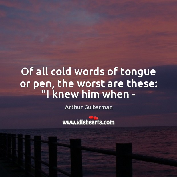 "Image, Of all cold words of tongue or pen, the worst are these: ""I knew him when –"
