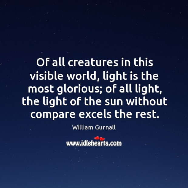 Of all creatures in this visible world, light is the most glorious; of all light William Gurnall Picture Quote