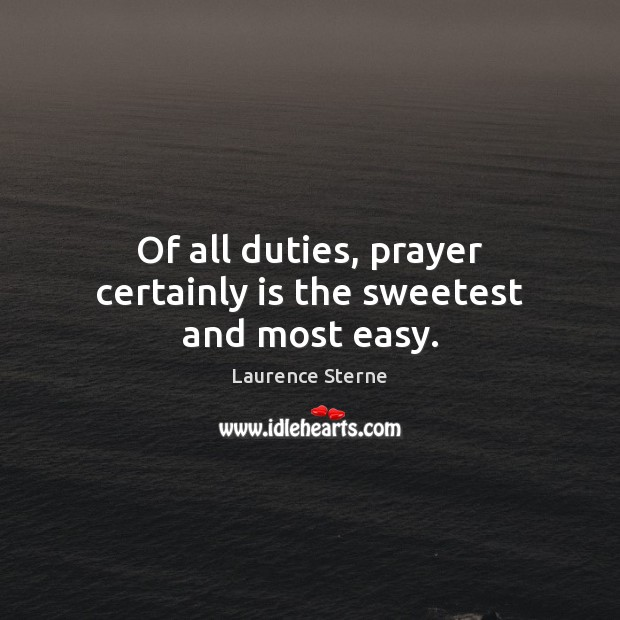 Of all duties, prayer certainly is the sweetest and most easy. Laurence Sterne Picture Quote