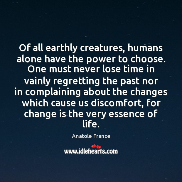 Of all earthly creatures, humans alone have the power to choose. One Anatole France Picture Quote