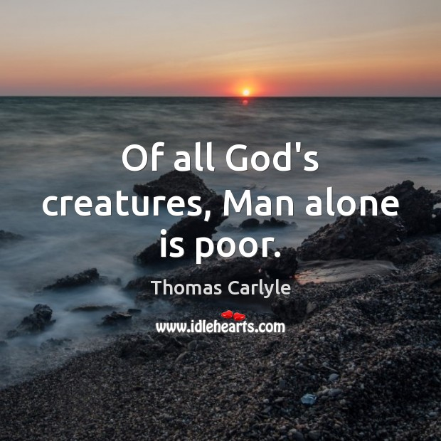 Of all God's creatures, Man alone is poor. Thomas Carlyle Picture Quote