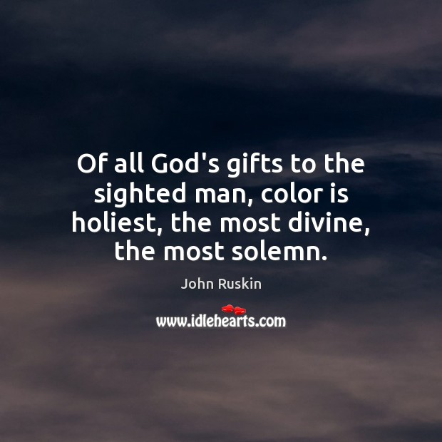Of all God's gifts to the sighted man, color is holiest, the most divine, the most solemn. Image