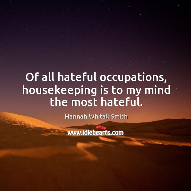 Image, Of all hateful occupations, housekeeping is to my mind the most hateful.