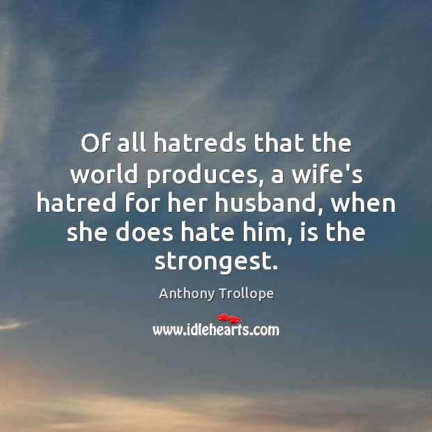 Of all hatreds that the world produces, a wife's hatred for her Anthony Trollope Picture Quote