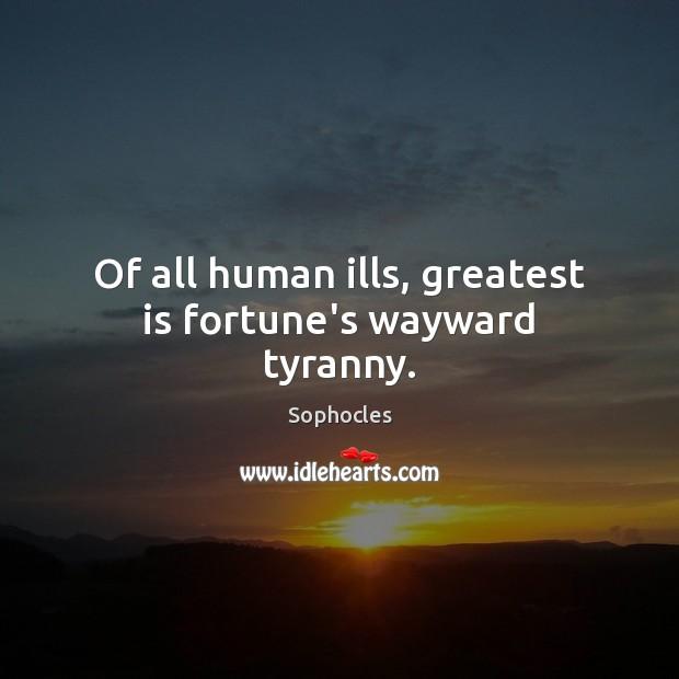 Image, Of all human ills, greatest is fortune's wayward tyranny.