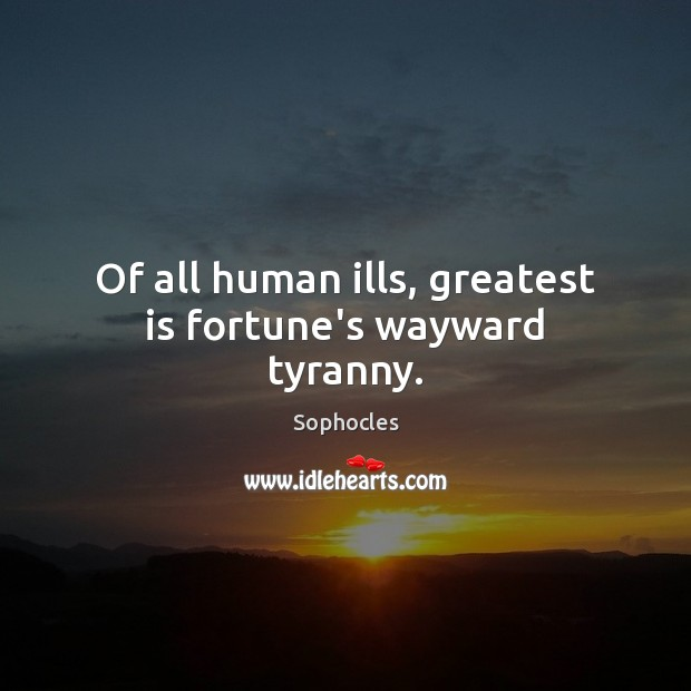 Of all human ills, greatest is fortune's wayward tyranny. Sophocles Picture Quote