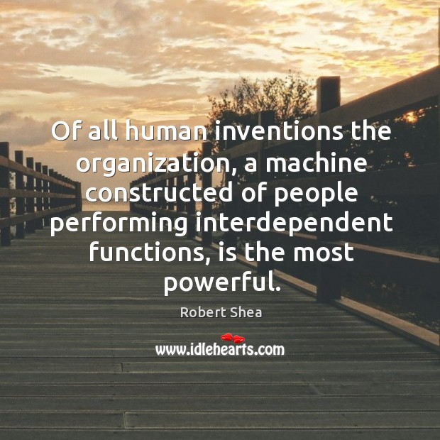 Of all human inventions the organization, a machine constructed of people performing Robert Shea Picture Quote