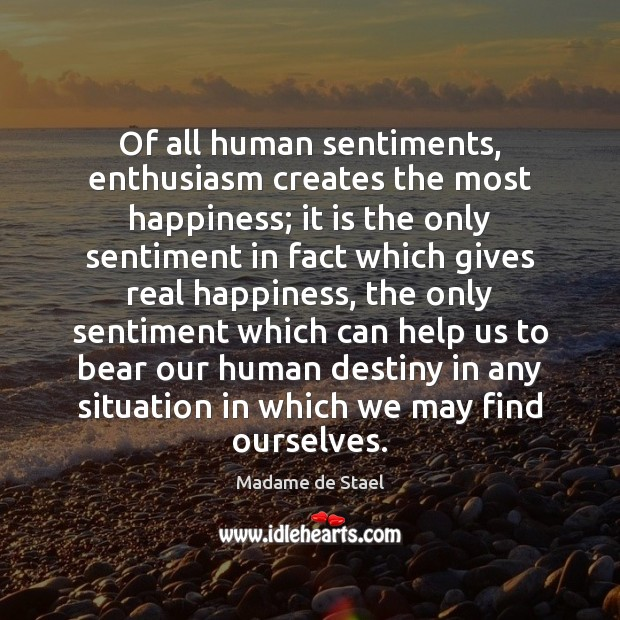Of all human sentiments, enthusiasm creates the most happiness; it is the Madame de Stael Picture Quote