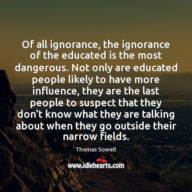 Of all ignorance, the ignorance of the educated is the most dangerous. Thomas Sowell Picture Quote