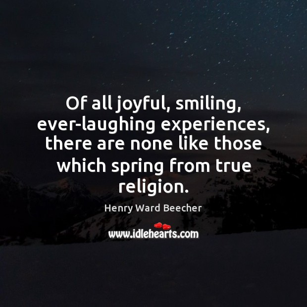Of all joyful, smiling, ever-laughing experiences, there are none like those which Henry Ward Beecher Picture Quote