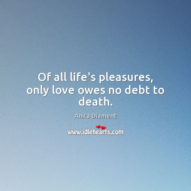 Image, Of all life's pleasures, only love owes no debt to death.