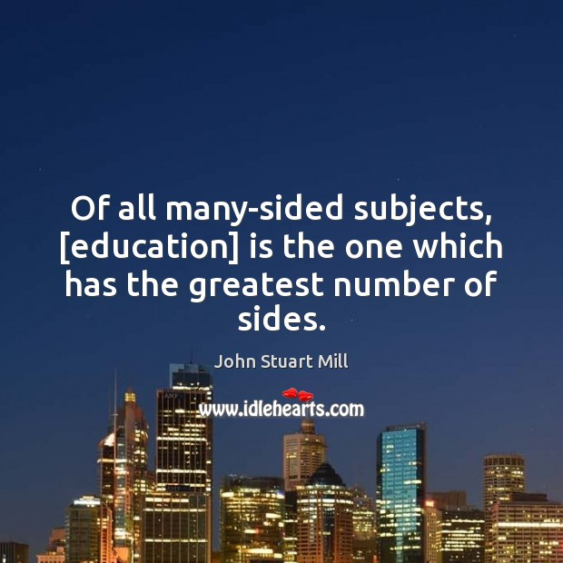 Image, Of all many-sided subjects, [education] is the one which has the greatest number of sides.