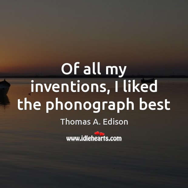 Of all my inventions, I liked the phonograph best Thomas A. Edison Picture Quote