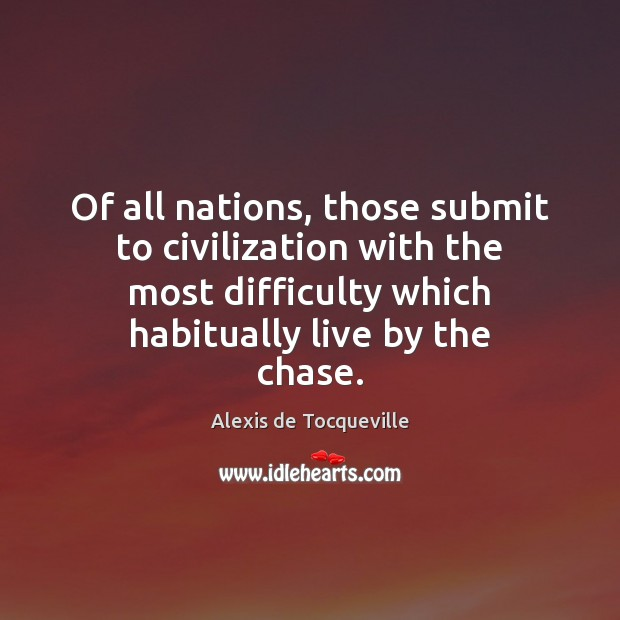 Image, Of all nations, those submit to civilization with the most difficulty which