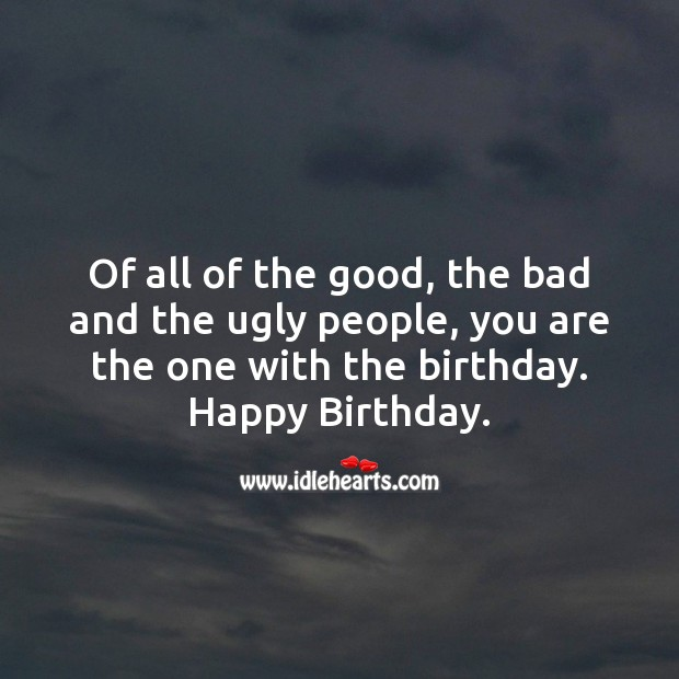 Of all of the good, bad and ugly people, you are the one with the birthday. Image