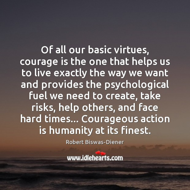 Of all our basic virtues, courage is the one that helps us Image