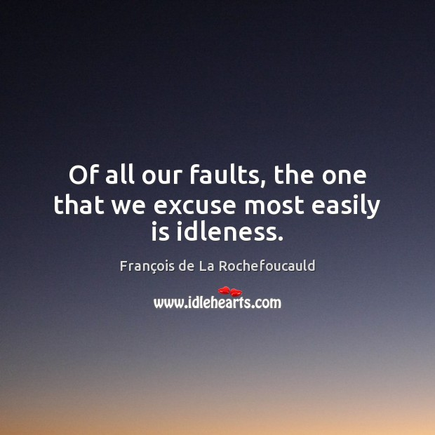 Image, Of all our faults, the one that we excuse most easily is idleness.