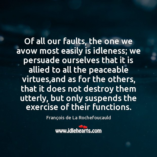 Of all our faults, the one we avow most easily is idleness; François de La Rochefoucauld Picture Quote
