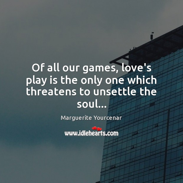 Of all our games, love's play is the only one which threatens to unsettle the soul… Marguerite Yourcenar Picture Quote