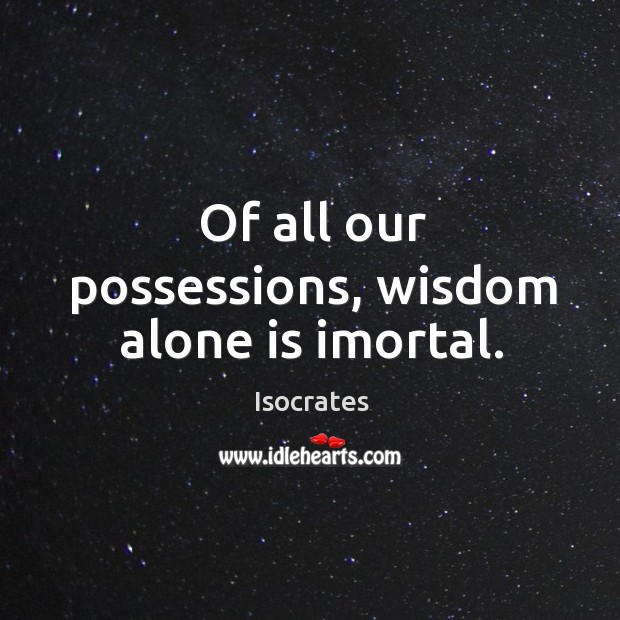 Of all our possessions, wisdom alone is imortal. Image