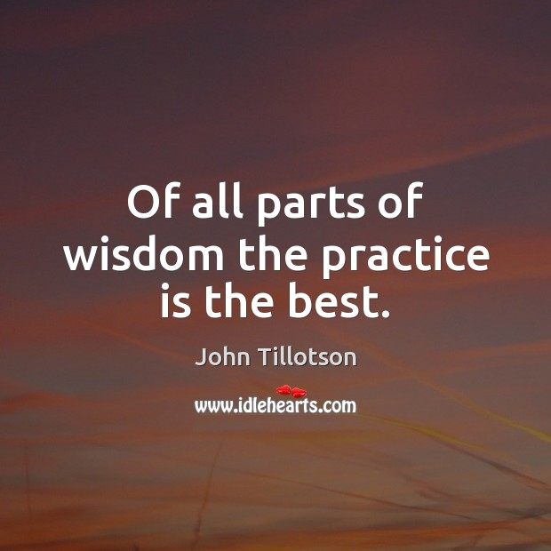 Of all parts of wisdom the practice is the best. John Tillotson Picture Quote