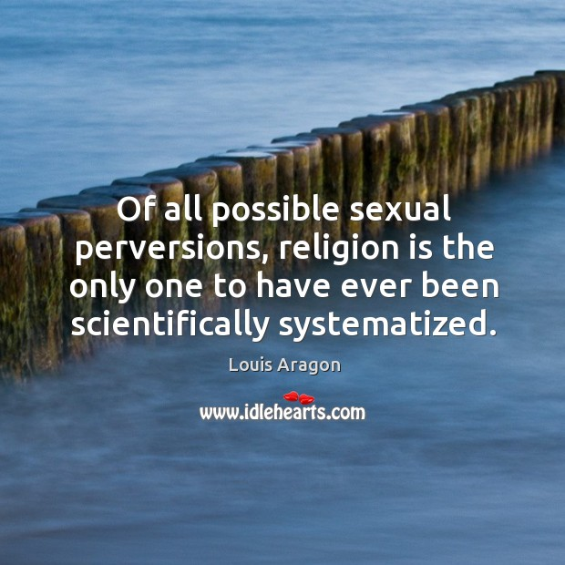 Of all possible sexual perversions, religion is the only one to have ever been scientifically systematized. Louis Aragon Picture Quote