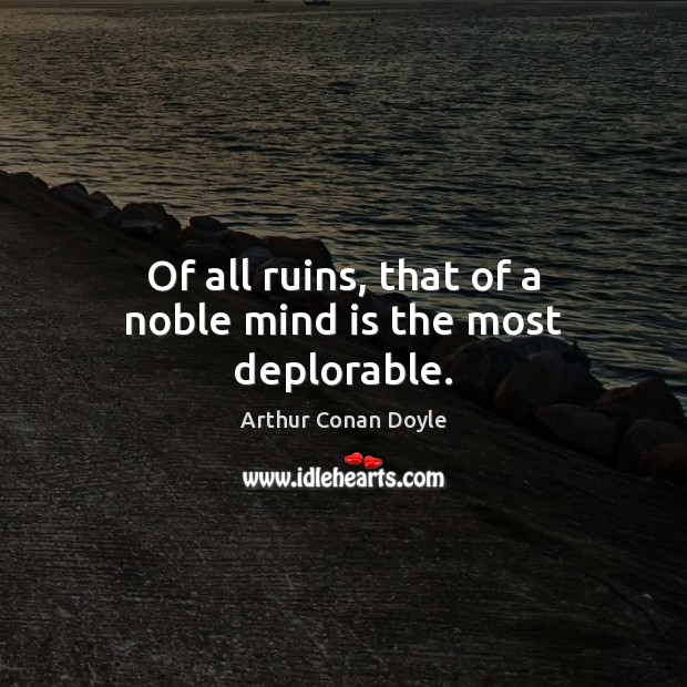 Of all ruins, that of a noble mind is the most deplorable. Arthur Conan Doyle Picture Quote