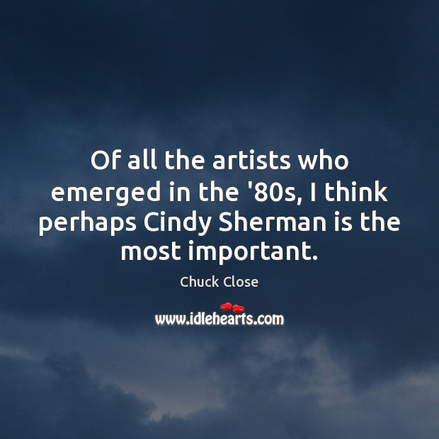Of all the artists who emerged in the '80s, I think Chuck Close Picture Quote