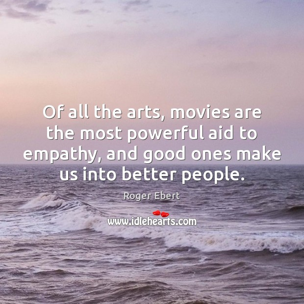 Of all the arts, movies are the most powerful aid to empathy, Roger Ebert Picture Quote