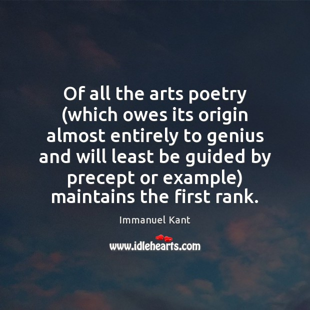 Of all the arts poetry (which owes its origin almost entirely to Immanuel Kant Picture Quote