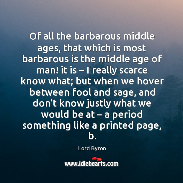 Of all the barbarous middle ages, that which is most barbarous is the middle age of man! Image