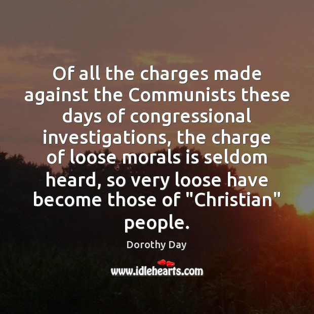 Of all the charges made against the Communists these days of congressional Dorothy Day Picture Quote